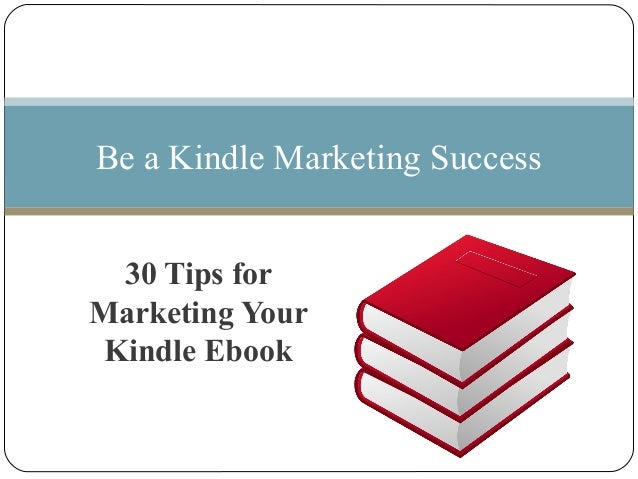 30 Tips forMarketing YourKindle EbookBe a Kindle Marketing Success