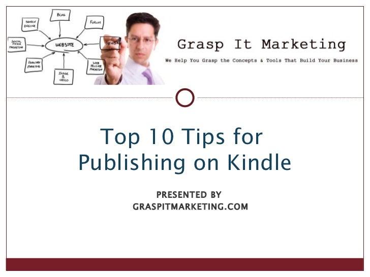 Top 10 Tips forPublishing on Kindle         PRESENTED BY     GRASPITMARKETING.COM