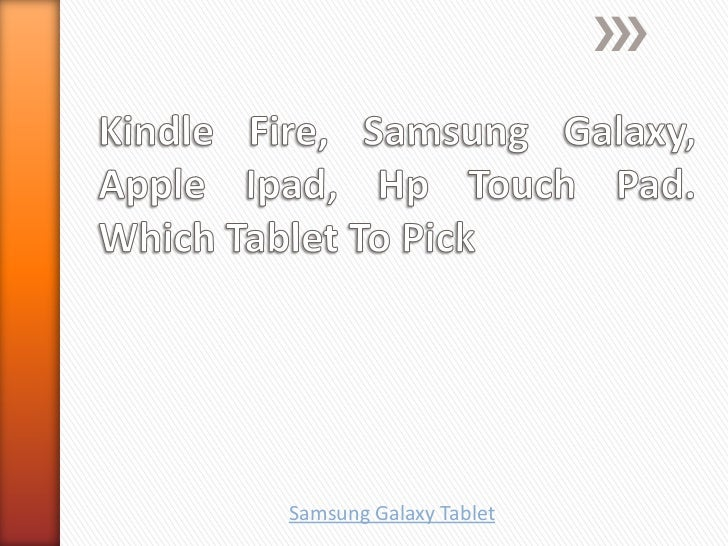 Kindle fire, samsung galaxy, apple ipad, hp touch pad. which tablet to pick