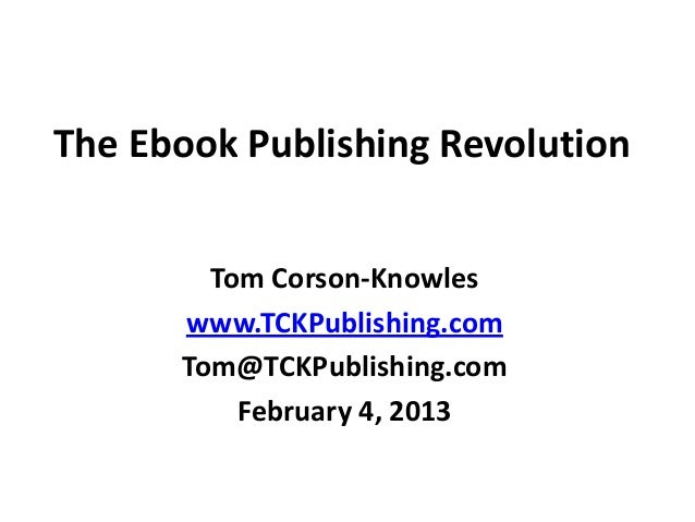The Ebook Publishing RevolutionTom Corson-Knowleswww.TCKPublishing.comTom@TCKPublishing.comFebruary 4, 2013