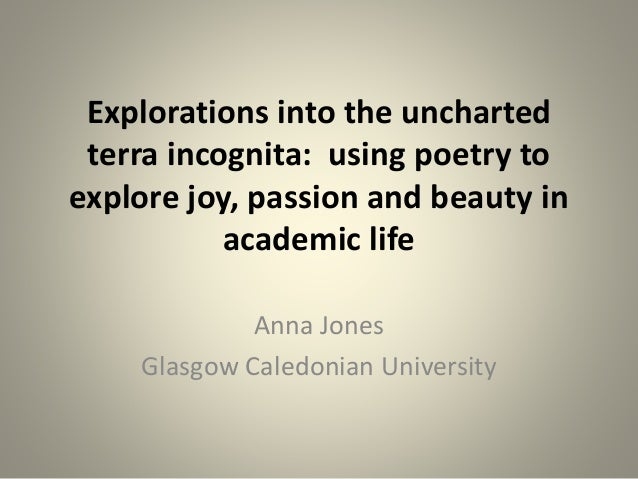 Explorations into the uncharted terra incognita: using poetry to explore joy, passion and beauty in academic life Anna Jon...