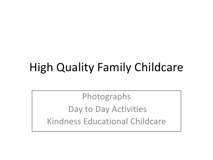 High Quality Family Childcare<br />Photographs <br /> Day to Day Activities<br />Kindness Educational Childcare<br />