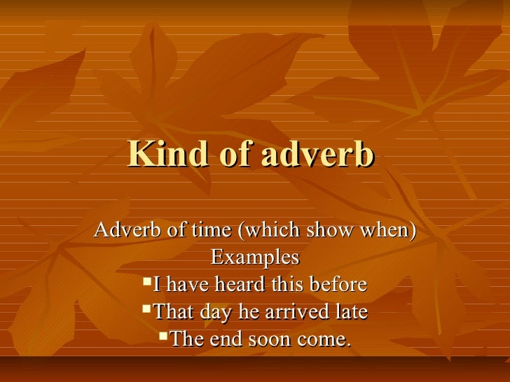 Kind of adverbAdverb of time (which show when)            Examples    I have heard this before    That day he arrived la...