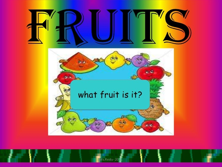 Fruits what fruit is it?      Ms.Resty- 2011