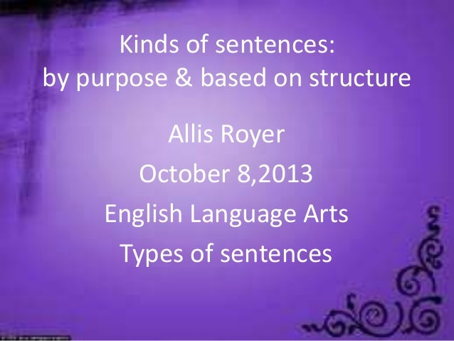 Kinds of sentences: by purpose & based on structure Allis Royer October 8,2013 English Language Arts Types of sentences