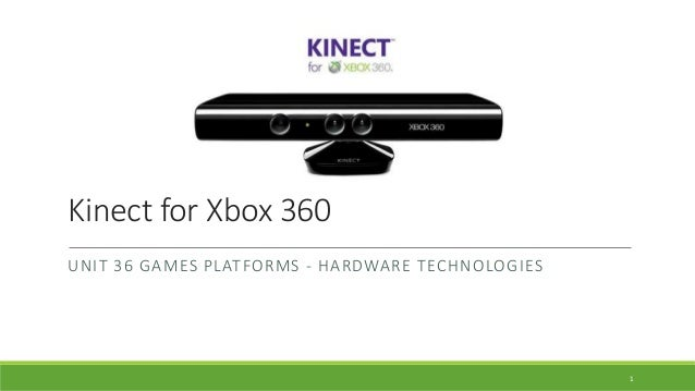 Kinect for Xbox 360 UNIT 36 GAMES PLATFORMS - HARDWARE TECHNOLOGIES 1