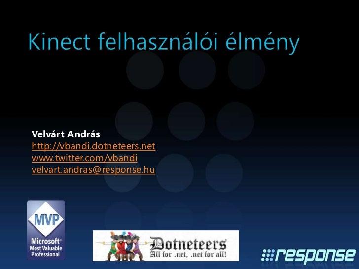 Kinect felhasználói élmény<br />Velvárt András<br />http://vbandi.dotneteers.net<br />www.twitter.com/vbandi<br />velvart....