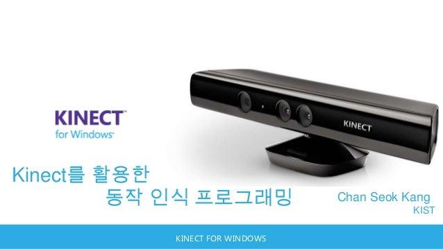 Kinect를 활용한         동작 인식 프로그래밍            Chan Seok Kang                                           KIST           KINECT ...