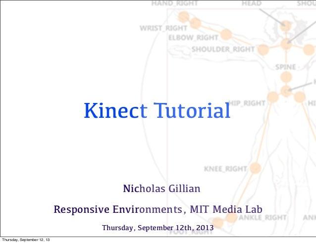 Kinect Tutorial Nicholas Gillian Responsive Environments, MIT Media Lab Thursday, September 12th, 2013 Thursday, September...