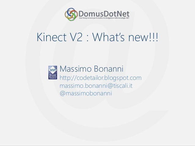Kinect V2 : What's new!!! Massimo Bonanni http://codetailor.blogspot.com massimo.bonanni@tiscali.it @massimobonanni