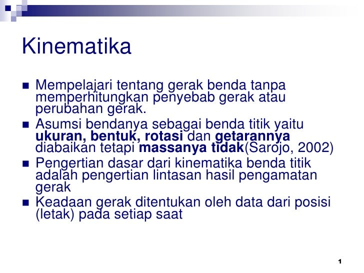 Kinematika   Mempelajari tentang gerak benda tanpa    memperhitungkan penyebab gerak atau    perubahan gerak.   Asumsi b...