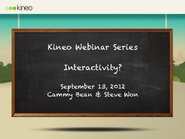 Kineo Webinar Series   Interactivity?   September 13, 2012Cammy Bean & Steve Won