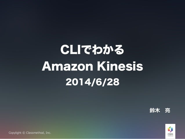 Copylight © Classmethod, Inc. CLIでわかる Amazon Kinesis 2014/6/28 鈴鈴⽊木 亮亮