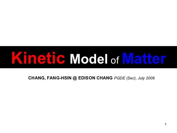 Kinetic   Model   of   Matter CHANG, FANG-HSIN @ EDISON CHANG   PGDE (Sec), July 2006