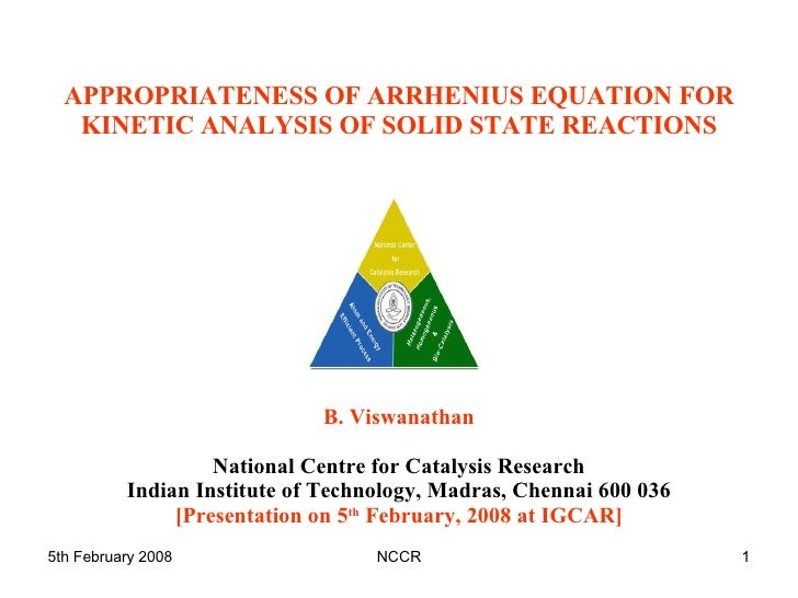 APPROPRIATENESS OF ARRHENIUS EQUATION FOR KINETIC ANALYSIS OF SOLID STATE REACTIONS B. Viswanathan National Centre for Cat...