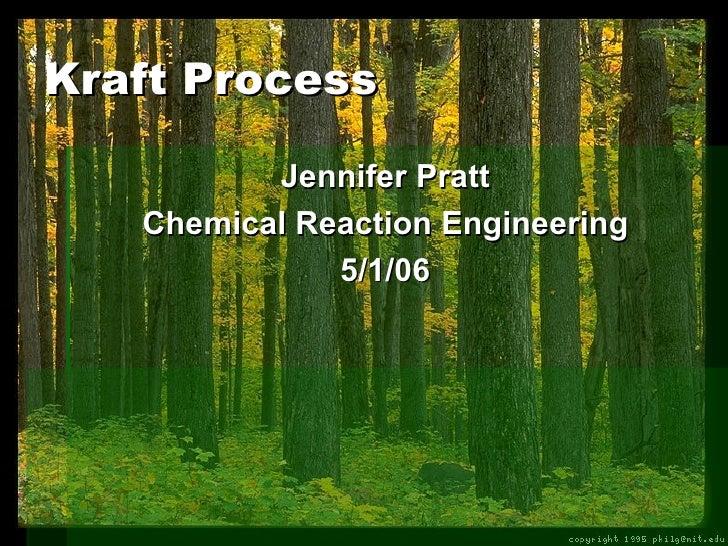 Kraft Process <ul><li>Jennifer Pratt </li></ul><ul><li>Chemical Reaction Engineering </li></ul><ul><li>5/1/06 </li></ul>