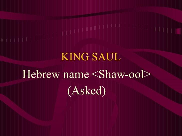 KING SAUL Hebrew name <Shaw-ool> (Asked)