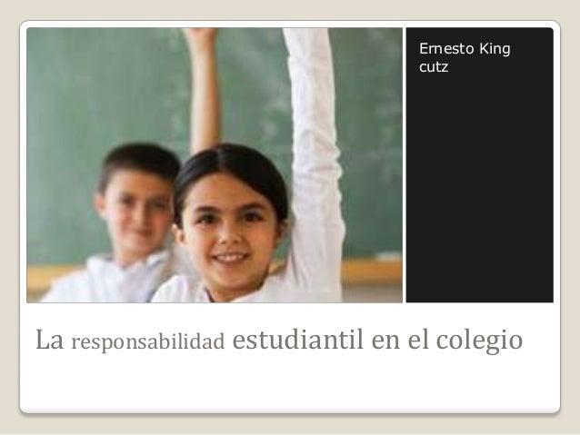 Ernesto King cutz  La responsabilidad estudiantil en el colegio