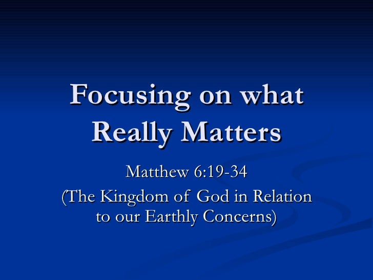 Focusing on what Really Matters Matthew 6:19-34 (The Kingdom of God in Relation to our Earthly Concerns)