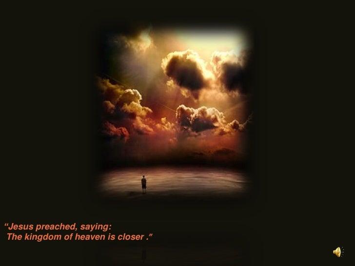"""Jesuspreached, saying:<br />Thekingdom of heaveniscloser.""<br />"