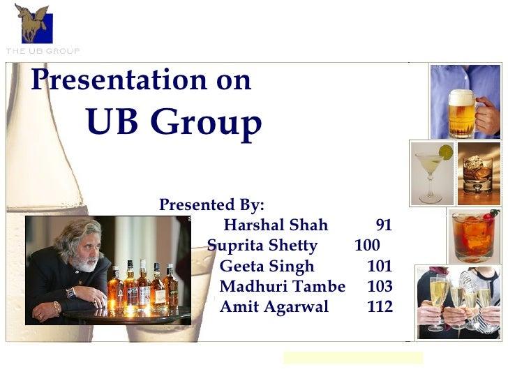 Presentation on UB Group Presented By: Harshal Shah 91 Suprita Shetty 100  Geeta Singh 101 Madhuri Tambe 103 Amit Agarwal ...
