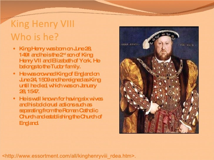 a biography of henry the viii of england Henry viii (28 june 1491 – 28 january 1547) was the king of england from 1509 until his death he is perhaps one of england's most famous monarchs because he and thomas cromwell the archbishop of canterbury split from the roman catholic church and the pope, and he married six times.