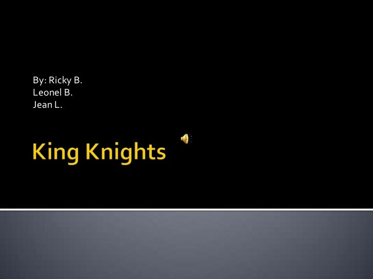 King Knights<br />By: Ricky B.<br />Leonel B.<br />Jean L.<br />