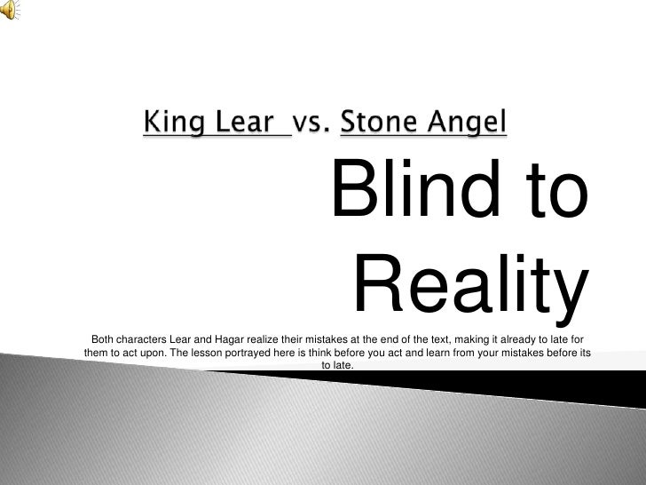 Blind to                                                     Reality   Both characters Lear and Hagar realize their mistak...