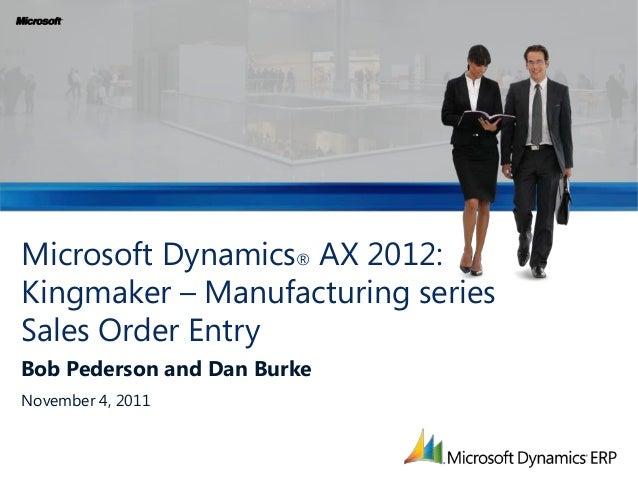 Microsoft Dynamics® AX 2012: Kingmaker – Manufacturing series Sales Order Entry Bob Pederson and Dan Burke November 4, 201...
