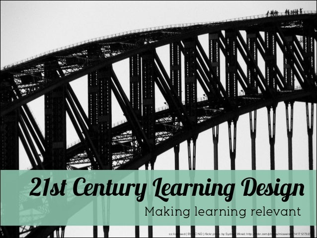 21st Century Learning Design Making learning relevant cc licensed ( BY NC ND ) flickr photo by Sydney Wired: http://flickr.c...