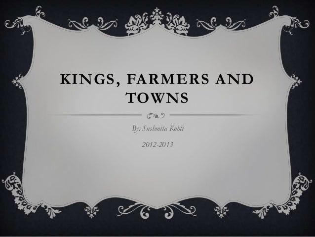 KINGS , FARMERS AND        TOWNS       By: Sushmita Kohli          2012-2013