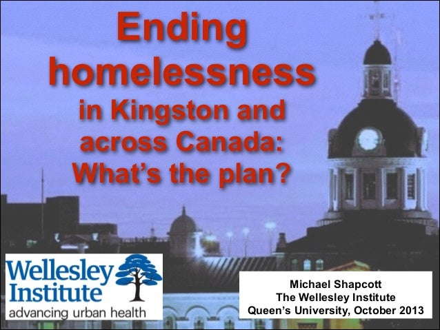 Ending homelessness in Kingston and across Canada: What's the plan?  Michael Shapcott The Wellesley Institute Queen's Univ...