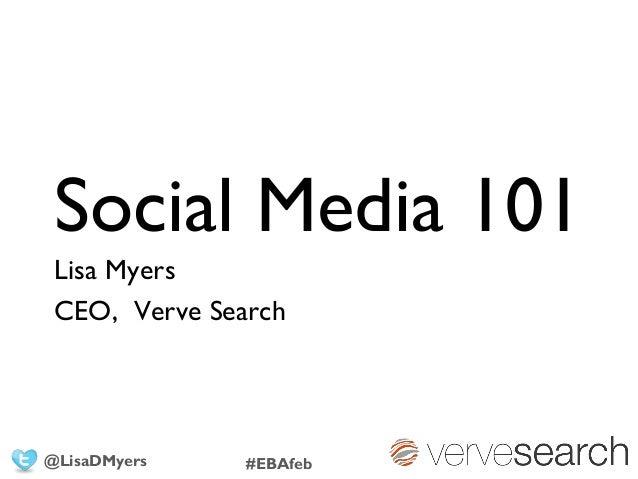 Social Media 101 Lisa Myers CEO, Verve Search @LisaDMyers #EBAfeb