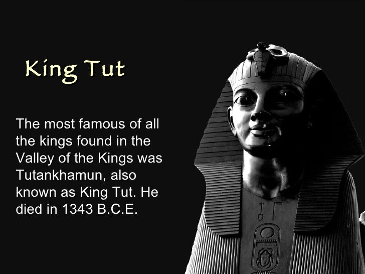 King Tut The most famous of all the kings found in the Valley of the Kings was  Tutankhamun, also known as King Tut. He di...