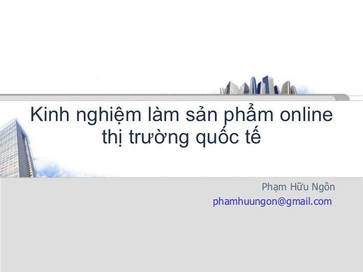Kinh nghiệm làm sản phẩm online thị trường quốc tế Phạm Hữu Ngôn phamhuungon@gmail.com