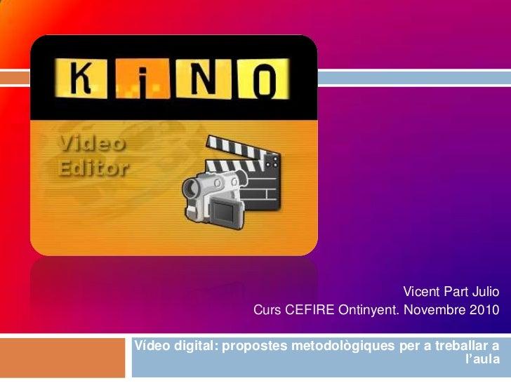 Vicent Part Julio<br />Curs CEFIRE Ontinyent. Novembre 2010<br />Vídeo digital: propostes metodològiques per a treballar a...