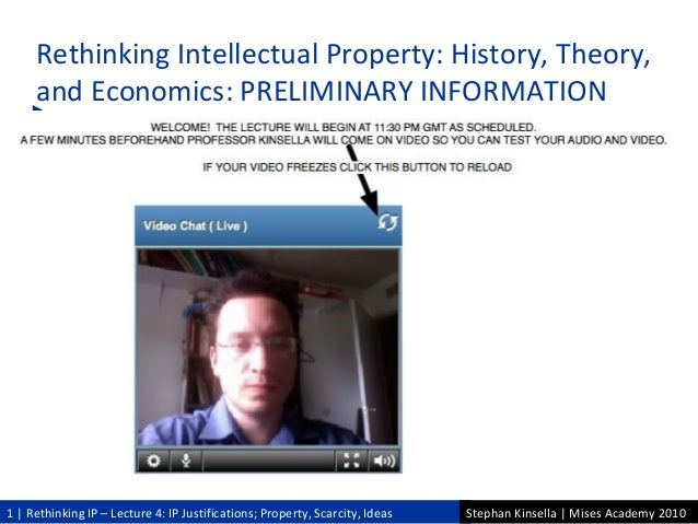 1   Rethinking IP – Lecture 4: IP Justifications; Property, Scarcity, Ideas Stephan Kinsella   Mises Academy 2010 Rethinki...
