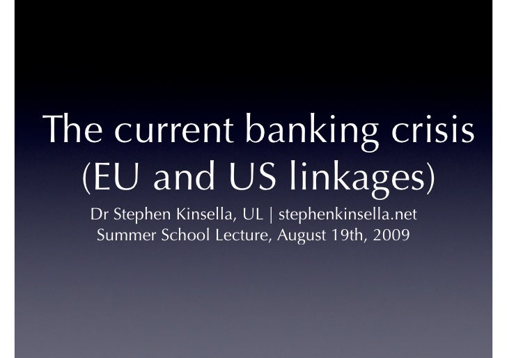 The current banking crisis   (EU and US linkages)   Dr Stephen Kinsella, UL | stephenkinsella.net    Summer School Lecture...