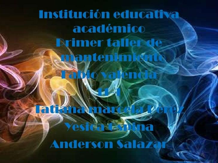 Institución educativa académico<br />Primer taller de mantenimiento<br />Fabio valencia<br />11-1<br />Tatiana marcela Pér...