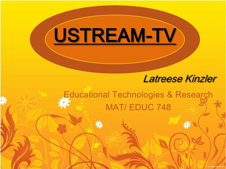 USTREAM-TV                    Latreese Kinzler Educational Technologies & Research           MAT/ EDUC 748