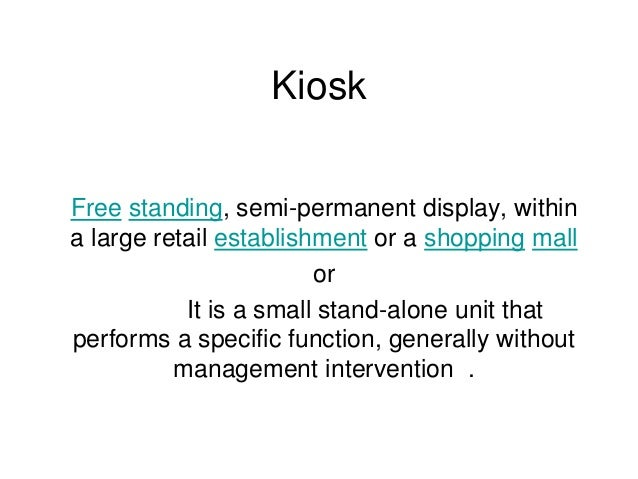 Kiosk Free standing, semi-permanent display, within a large retail establishment or a shopping mall or It is a small stand...
