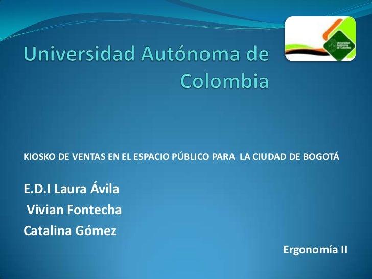 Universidad Autónoma de Colombia <br />KIOSKO DE VENTAS EN EL ESPACIO PÚBLICO PARA  LA CIUDAD DE BOGOTÁ<br />E.D.I Laura Á...