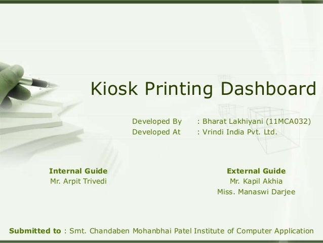 Kiosk Printing Dashboard Developed By : Bharat Lakhiyani (11MCA032) Developed At : Vrindi India Pvt. Ltd. Submitted to : S...