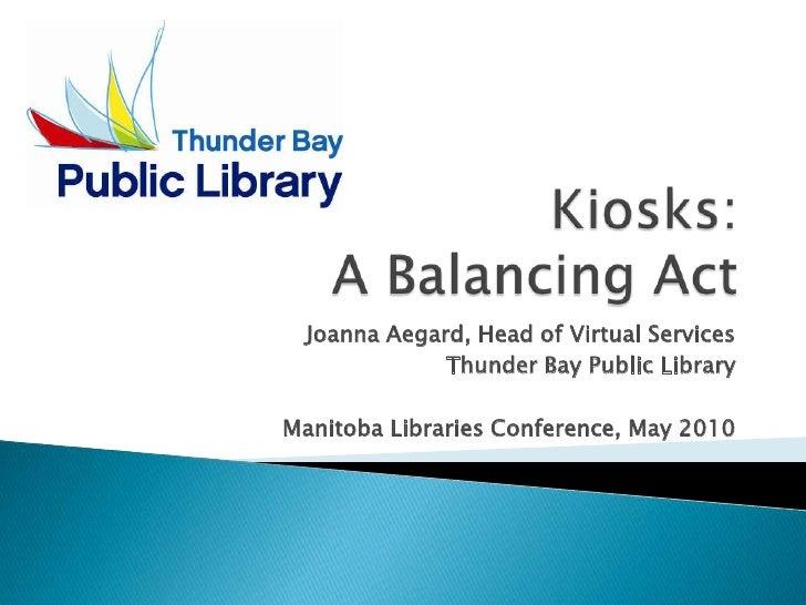 Kiosks: A Balancing Act<br />Joanna Aegard, Head of Virtual Services<br />Thunder Bay Public Library<br />Manitoba Librari...