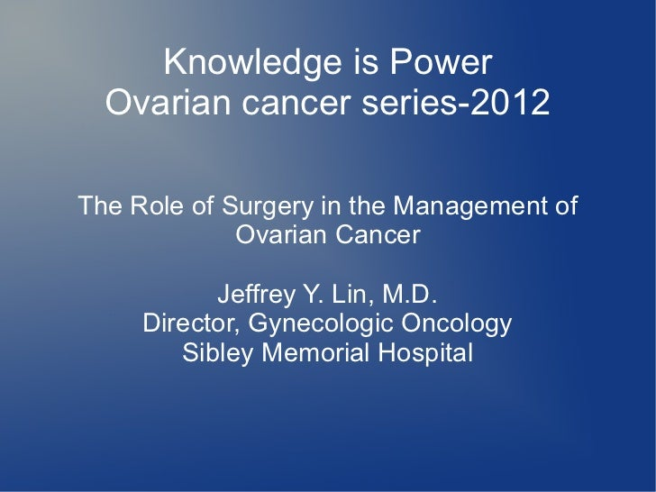 Knowledge is Power  Ovarian cancer series-2012The Role of Surgery in the Management of             Ovarian Cancer         ...