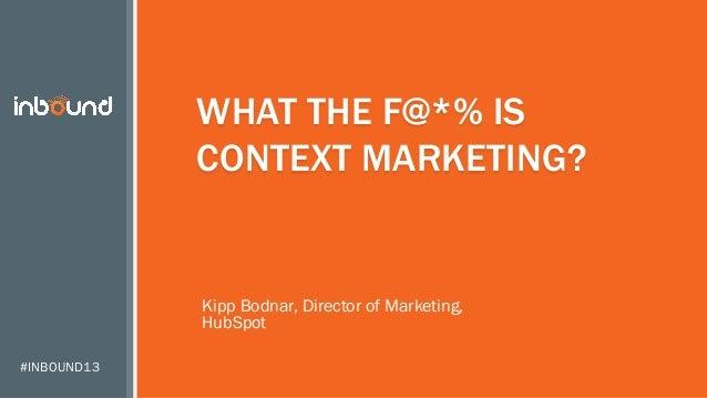 WHAT THE F@*% IS CONTEXT MARKETING?  Kipp Bodnar, Director of Marketing, HubSpot #INBOUND13