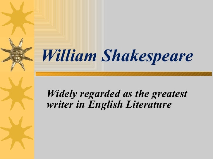Widely regarded as the greatest  writer in English Literature William Shakespeare