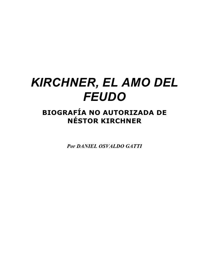 KIRCHNER, EL AMO DEL        FEUDO  BIOGRAFÍA NO AUTORIZADA DE       NÉSTOR KIRCHNER         Por DANIEL OSVALDO GATTI