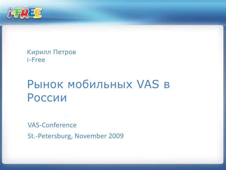 Кирилл Петровi-FreeРынок мобильных VAS в России<br />VAS-Conference<br />St.-Petersburg, November 2009<br />