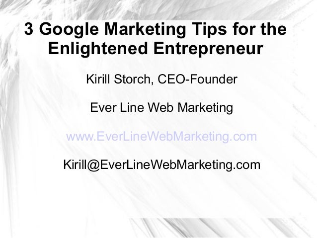 3 Google Marketing Tips for the Enlightened Entrepreneur Kirill Storch, CEO-Founder Ever Line Web Marketing www.EverLineWe...